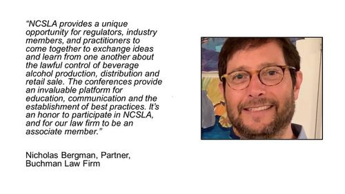 For any professional working in the liquor or hospitality industry, access to this informed network of professionals is a must.  NCSLA is the one-stop-shop that allows me to stay informed about the alcohol regulatory world, and find strong partners whenever I am looking to explore new opportunities or bring new ideas to fruition.							<p>Adam Chafetz, President, Health Communications, Inc. (The TIPS Program)
